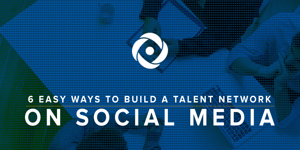 6 Easy Ways to Leverage Social Media to Build a Talent Network